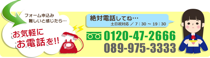 お気軽にお電話を!!0120-47-2666 愛媛県外の方へ089-964-5656
