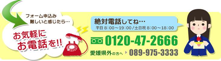 お気軽にお電話を!!0120-47-2666 愛媛県外の方へ089-975-3333